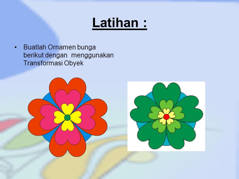 Latihan : Buatlah Ornamen bunga berikut dengan menggunakan Transformasi Obyek
