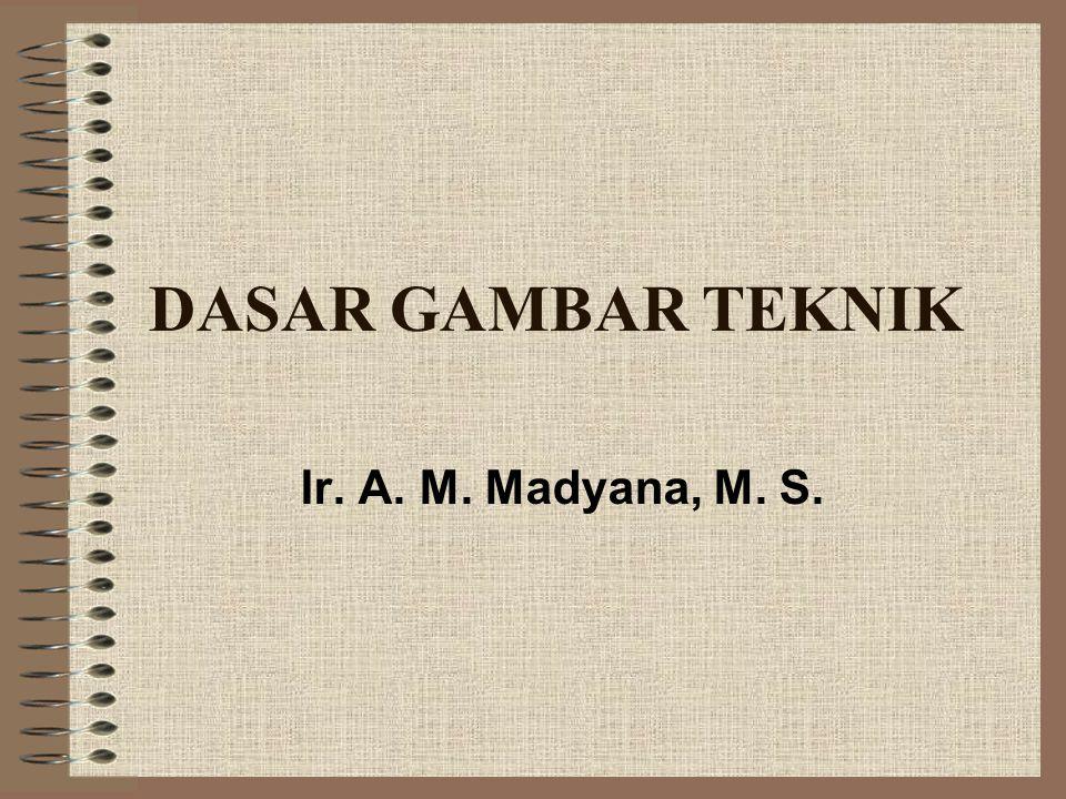 DASAR GAMBAR TEKNIK Ir. A. M. Madyana, M. S.