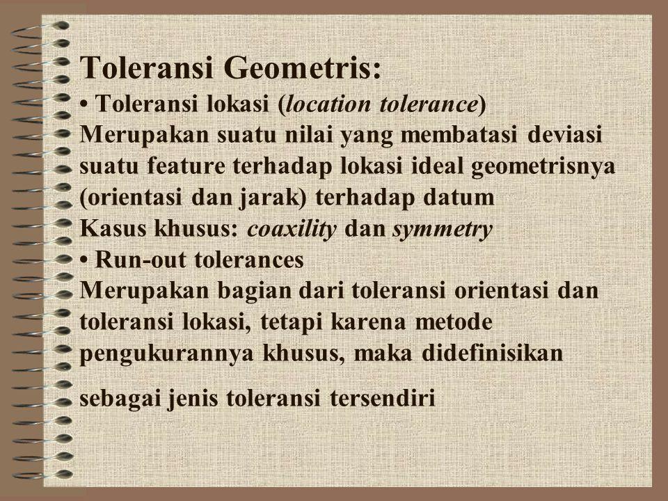 Toleransi Geometris: • Toleransi lokasi (location tolerance) Merupakan suatu nilai yang membatasi deviasi suatu feature terhadap lokasi ideal geometrisnya (orientasi dan jarak) terhadap datum Kasus khusus: coaxility dan symmetry • Run-out tolerances Merupakan bagian dari toleransi orientasi dan toleransi lokasi, tetapi karena metode pengukurannya khusus, maka didefinisikan sebagai jenis toleransi tersendiri