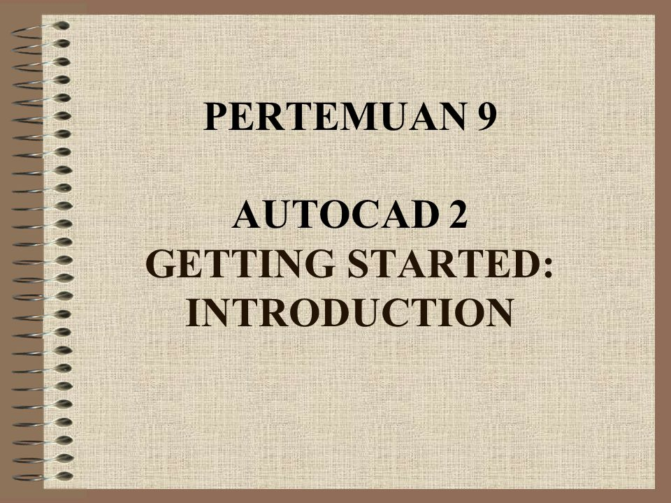 PERTEMUAN 9 AUTOCAD 2 GETTING STARTED: INTRODUCTION
