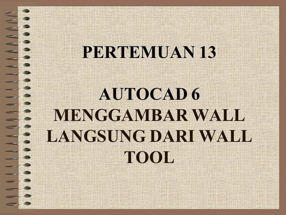 PERTEMUAN 13 AUTOCAD 6 MENGGAMBAR WALL LANGSUNG DARI WALL TOOL