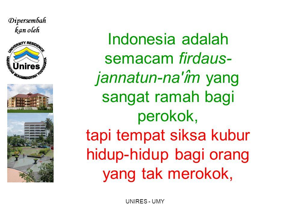 Indonesia adalah semacam firdaus-jannatun-na îm yang sangat ramah bagi perokok, tapi tempat siksa kubur hidup-hidup bagi orang yang tak merokok,