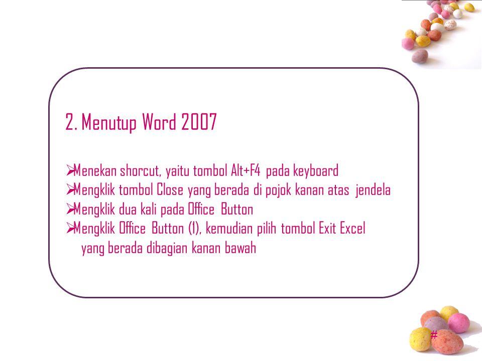 2. Menutup Word 2007 Menekan shorcut, yaitu tombol Alt+F4 pada keyboard. Mengklik tombol Close yang berada di pojok kanan atas jendela.