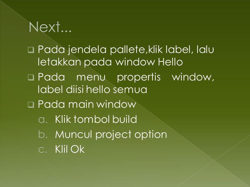 Next... Pada jendela pallete,klik label, lalu letakkan pada window Hello. Pada menu propertis window, label diisi hello semua.