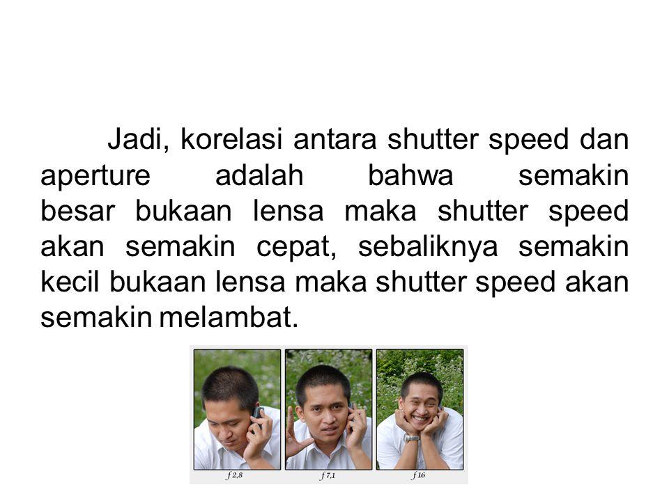 Jadi, korelasi antara shutter speed dan aperture adalah bahwa semakin besar bukaan lensa maka shutter speed akan semakin cepat, sebaliknya semakin kecil bukaan lensa maka shutter speed akan semakin melambat.