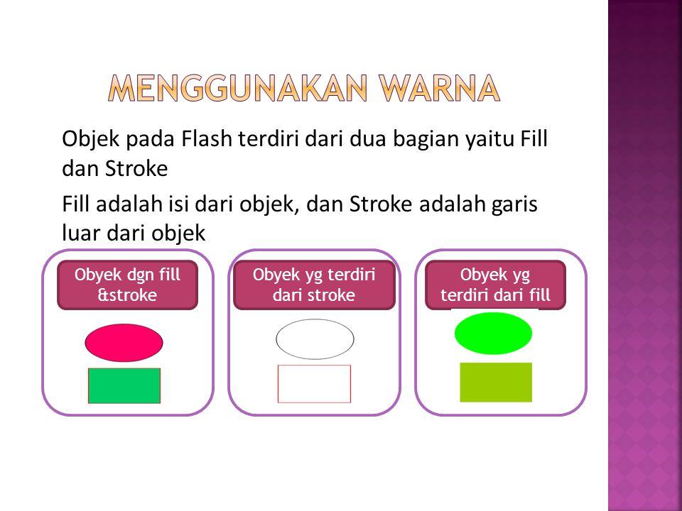 Menggunakan warna Objek pada Flash terdiri dari dua bagian yaitu Fill dan Stroke Fill adalah isi dari objek, dan Stroke adalah garis luar dari objek
