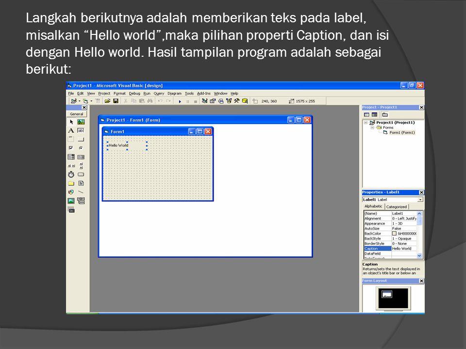 Langkah berikutnya adalah memberikan teks pada label, misalkan Hello world ,maka pilihan properti Caption, dan isi dengan Hello world.