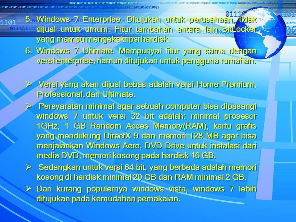 5. Windows 7 Enterprise. Ditujukan untuk perusahaan, tidak dijual untuk umum. Fitur tambahan antara lain BitLocker yang mampu mengekskripsi hardisk.