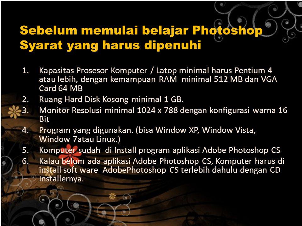 Sebelum memulai belajar Photoshop Syarat yang harus dipenuhi :