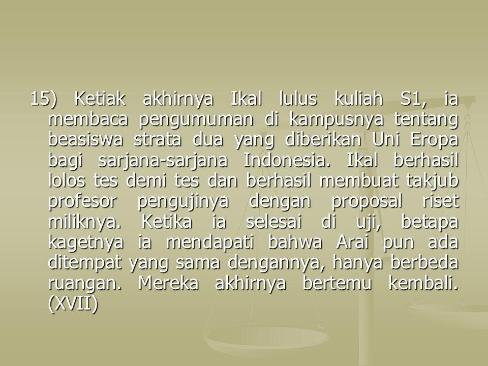 15) Ketiak akhirnya Ikal lulus kuliah S1, ia membaca pengumuman di kampusnya tentang beasiswa strata dua yang diberikan Uni Eropa bagi sarjana-sarjana Indonesia.