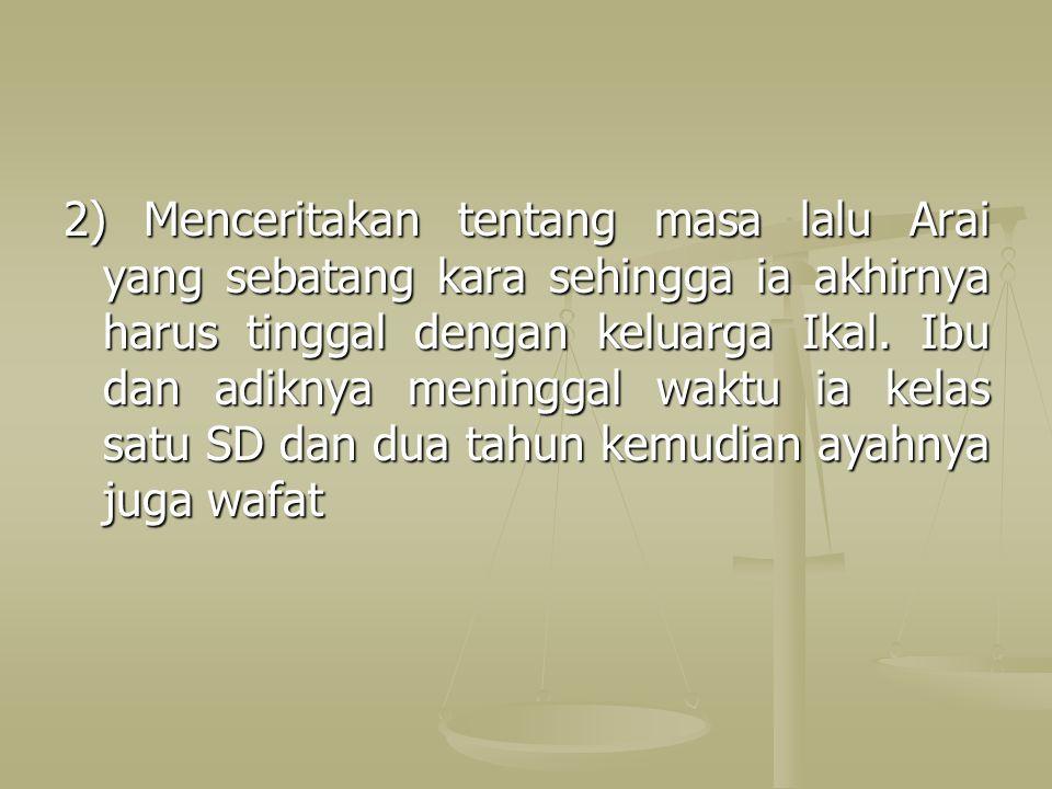 2) Menceritakan tentang masa lalu Arai yang sebatang kara sehingga ia akhirnya harus tinggal dengan keluarga Ikal.