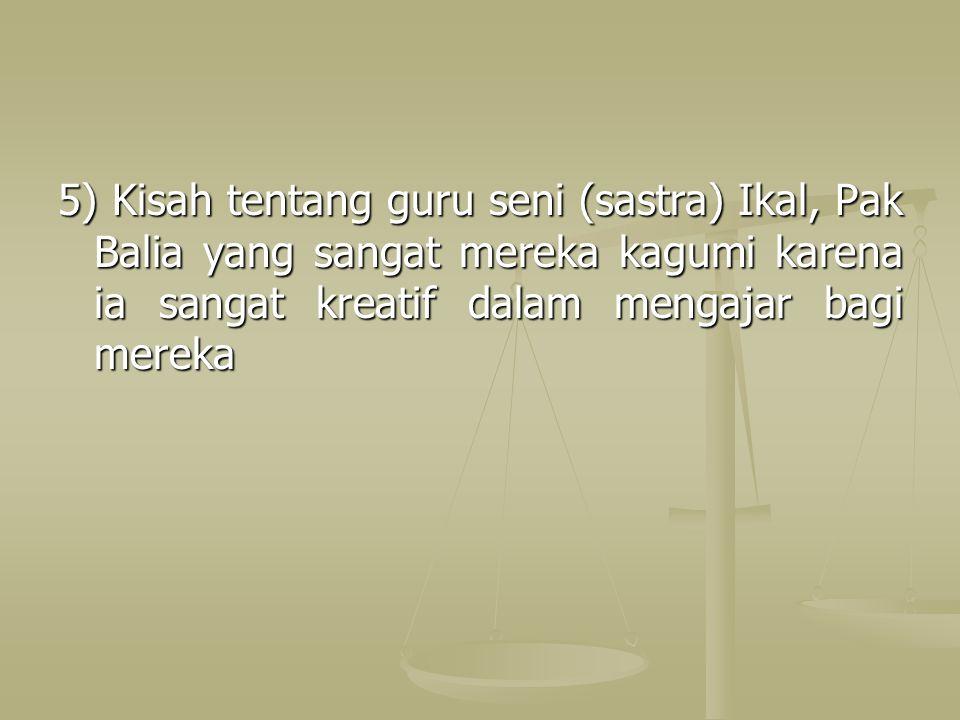 5) Kisah tentang guru seni (sastra) Ikal, Pak Balia yang sangat mereka kagumi karena ia sangat kreatif dalam mengajar bagi mereka