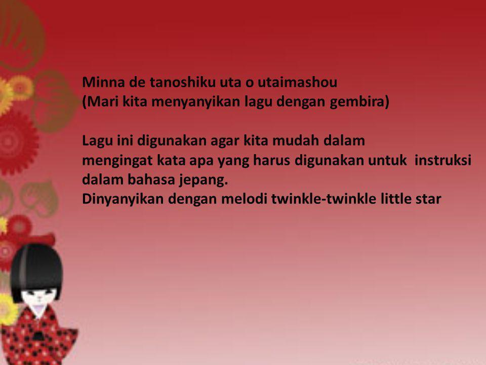 Minna de tanoshiku uta o utaimashou (Mari kita menyanyikan lagu dengan gembira) Lagu ini digunakan agar kita mudah dalam mengingat kata apa yang harus digunakan untuk instruksi dalam bahasa jepang.