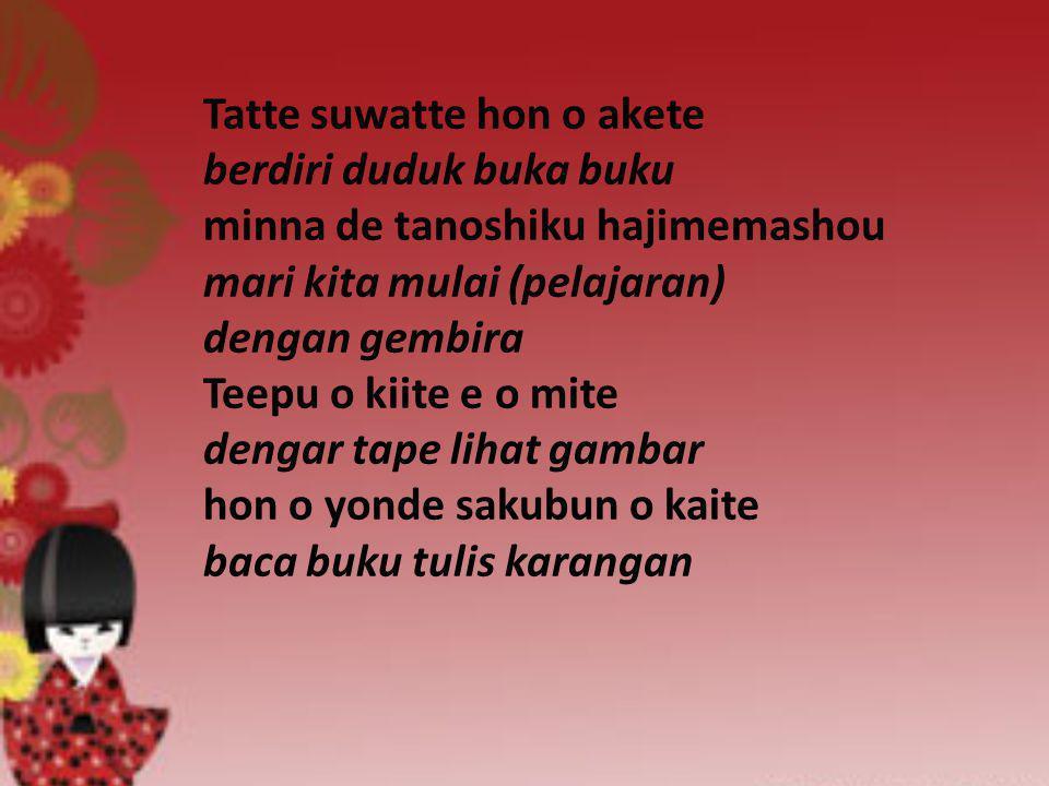 Tatte suwatte hon o akete berdiri duduk buka buku minna de tanoshiku hajimemashou mari kita mulai (pelajaran) dengan gembira Teepu o kiite e o mite dengar tape lihat gambar hon o yonde sakubun o kaite baca buku tulis karangan