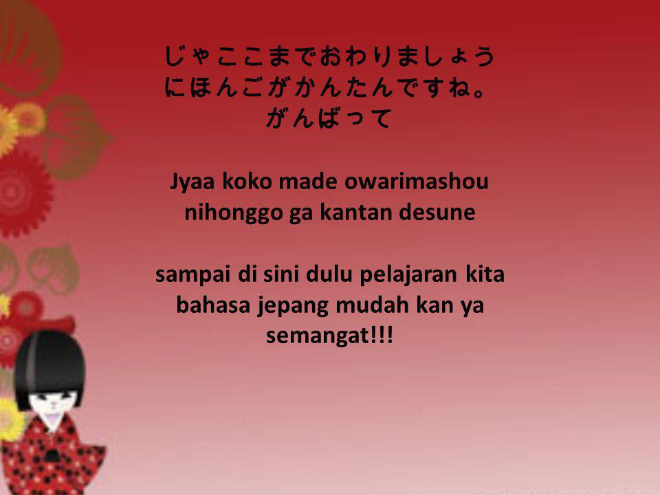 じゃここまでおわりましょう にほんごがかんたんですね。 がんばって Jyaa koko made owarimashou nihonggo ga kantan desune sampai di sini dulu pelajaran kita bahasa jepang mudah kan ya semangat!!!