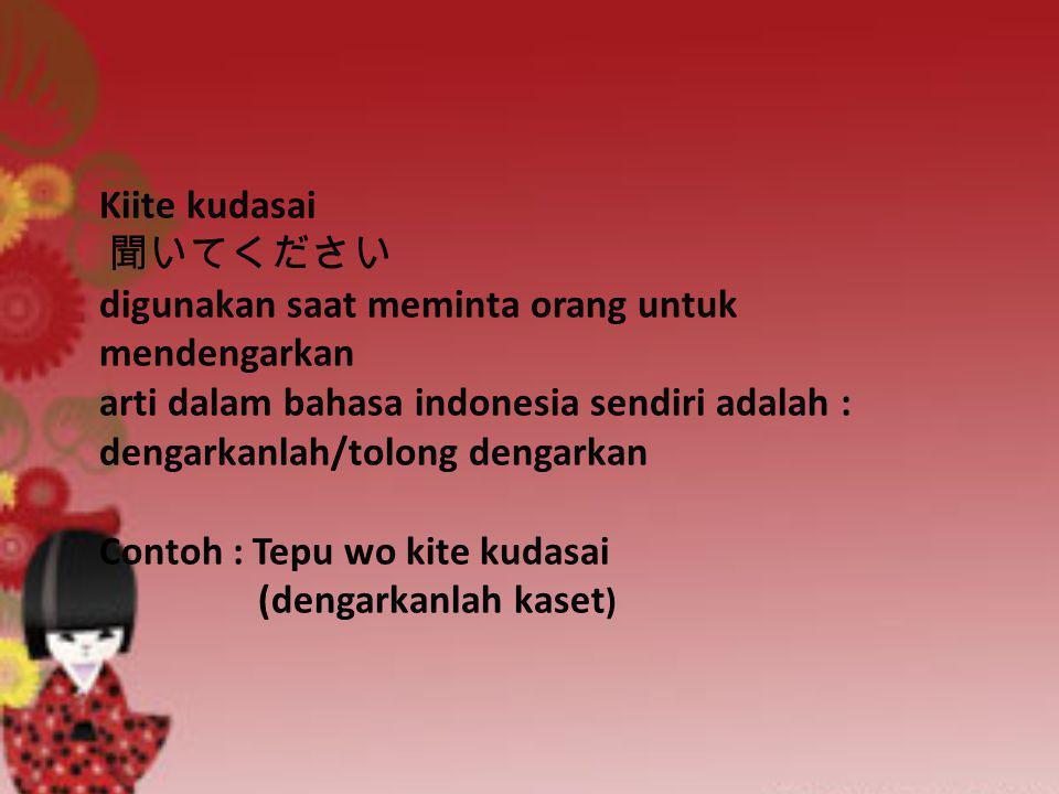 Kiite kudasai 聞いてください digunakan saat meminta orang untuk mendengarkan arti dalam bahasa indonesia sendiri adalah : dengarkanlah/tolong dengarkan Contoh : Tepu wo kite kudasai (dengarkanlah kaset)
