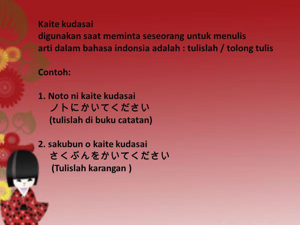 Kaite kudasai digunakan saat meminta seseorang untuk menulis arti dalam bahasa indonsia adalah : tulislah / tolong tulis Contoh: 1.