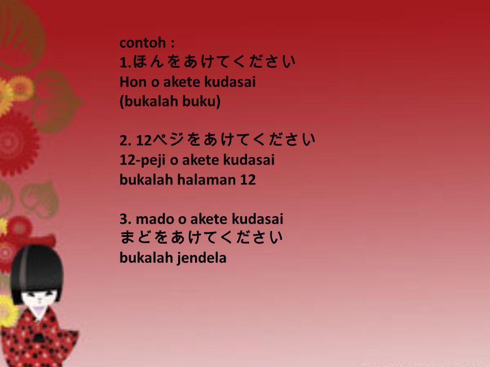 contoh : 1. ほんをあけてください Hon o akete kudasai (bukalah buku) 2