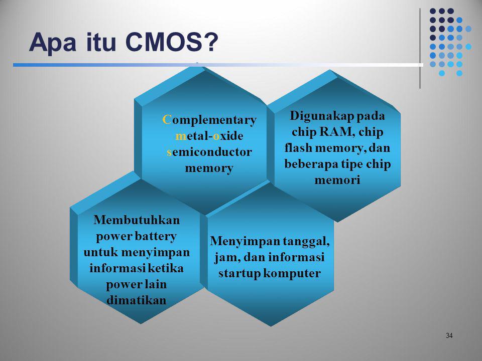 Apa itu CMOS Digunakap pada chip RAM, chip flash memory, dan beberapa tipe chip memori. Complementary metal-oxide semiconductor memory.