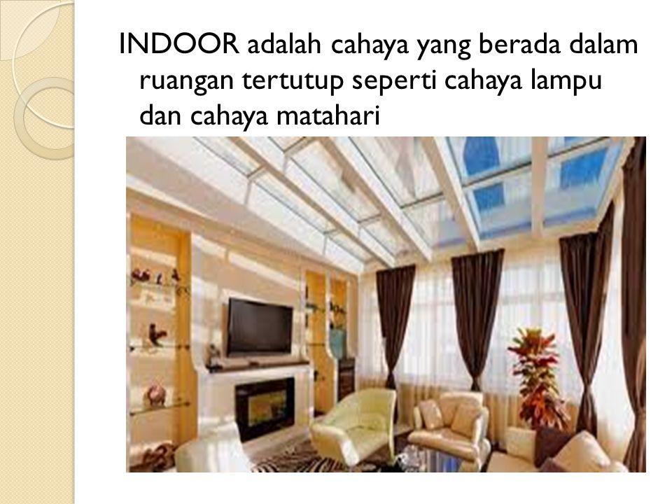 INDOOR adalah cahaya yang berada dalam ruangan tertutup seperti cahaya lampu dan cahaya matahari