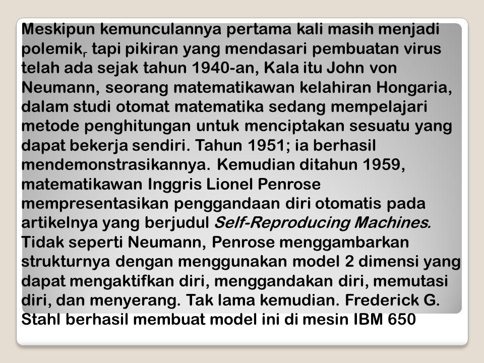 Meskipun kemunculannya pertama kali masih menjadi polemikr tapi pikiran yang mendasari pembuatan virus telah ada sejak tahun 1940-an, Kala itu John von Neumann, seorang matematikawan kelahiran Hongaria, dalam studi otomat matematika sedang mempelajari metode penghitungan untuk menciptakan sesuatu yang dapat bekerja sendiri.