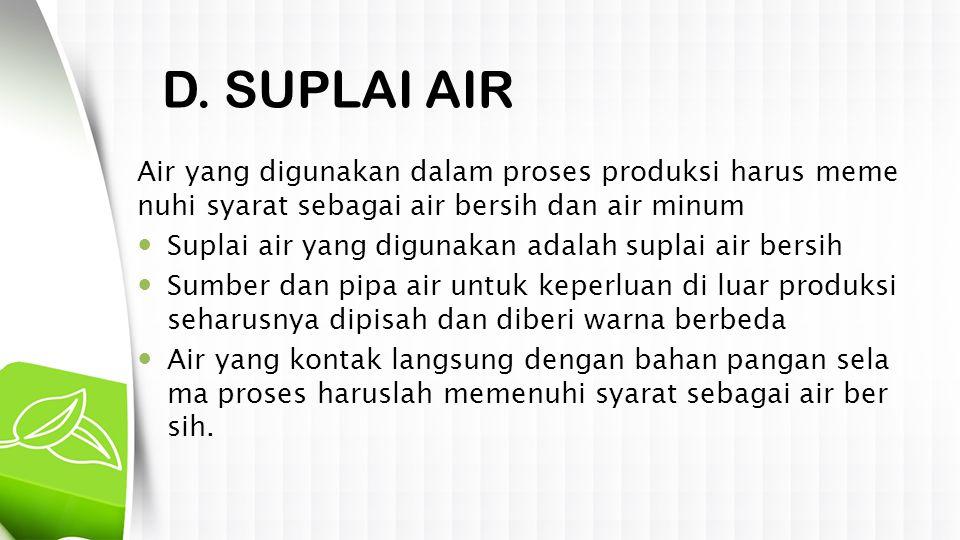 D. SUPLAI AIR Air yang digunakan dalam proses produksi harus memenuhi syarat sebagai air bersih dan air minum.