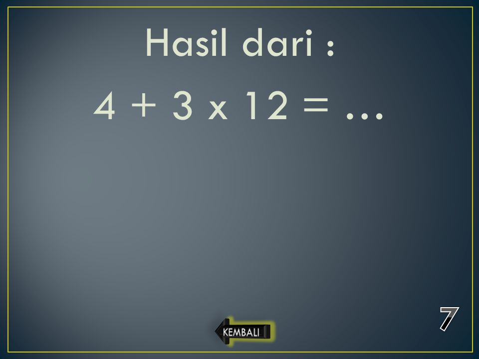 Hasil dari : 4 + 3 x 12 = … 7 KEMBALI