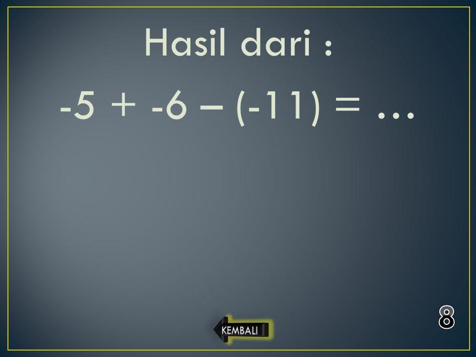 Hasil dari : -5 + -6 – (-11) = … 8 KEMBALI