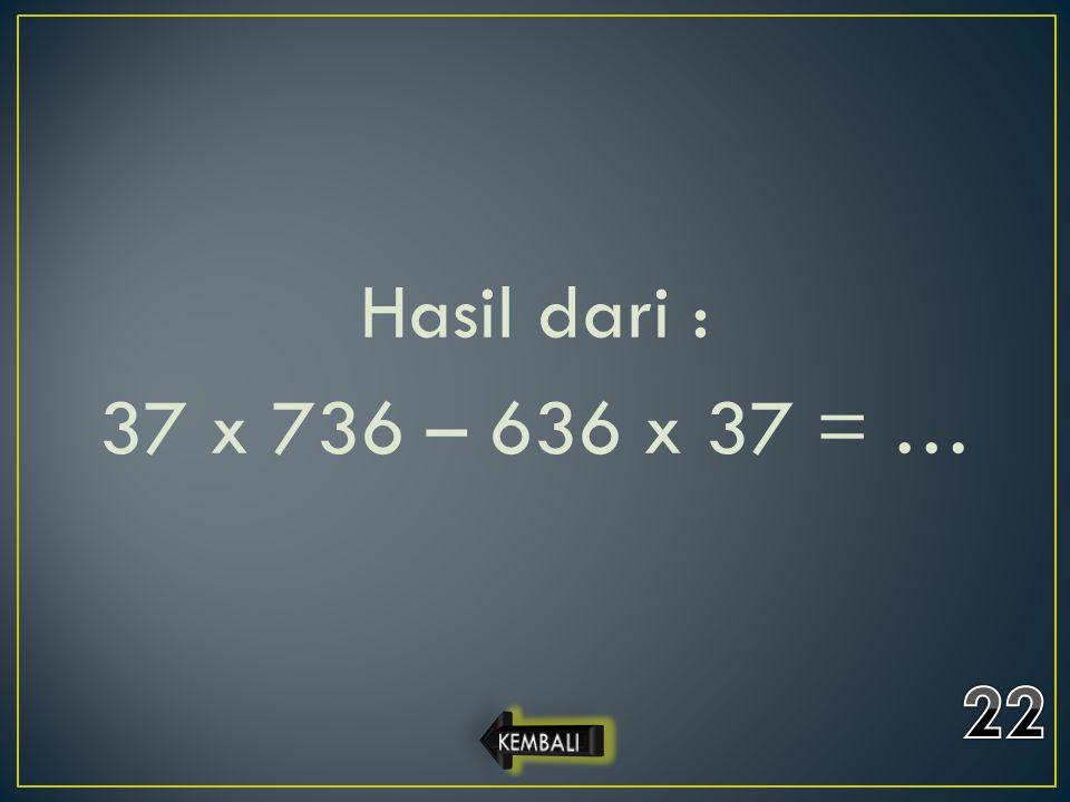 Hasil dari : 37 x 736 – 636 x 37 = … 22 KEMBALI