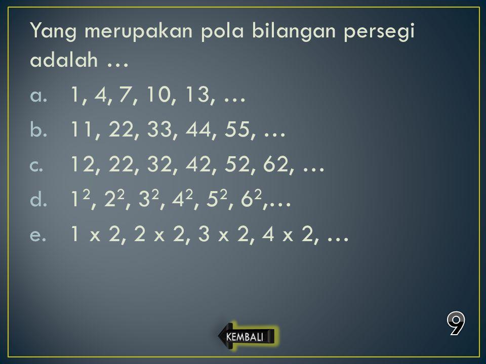 9 Yang merupakan pola bilangan persegi adalah … 1, 4, 7, 10, 13, …