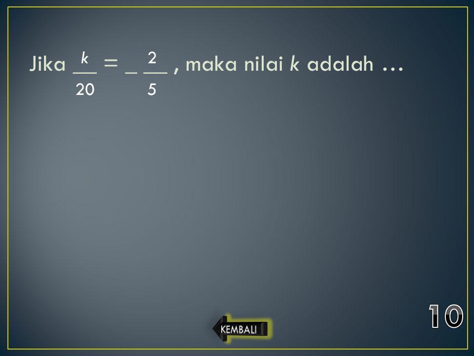 Jika __ = _ __ , maka nilai k adalah …