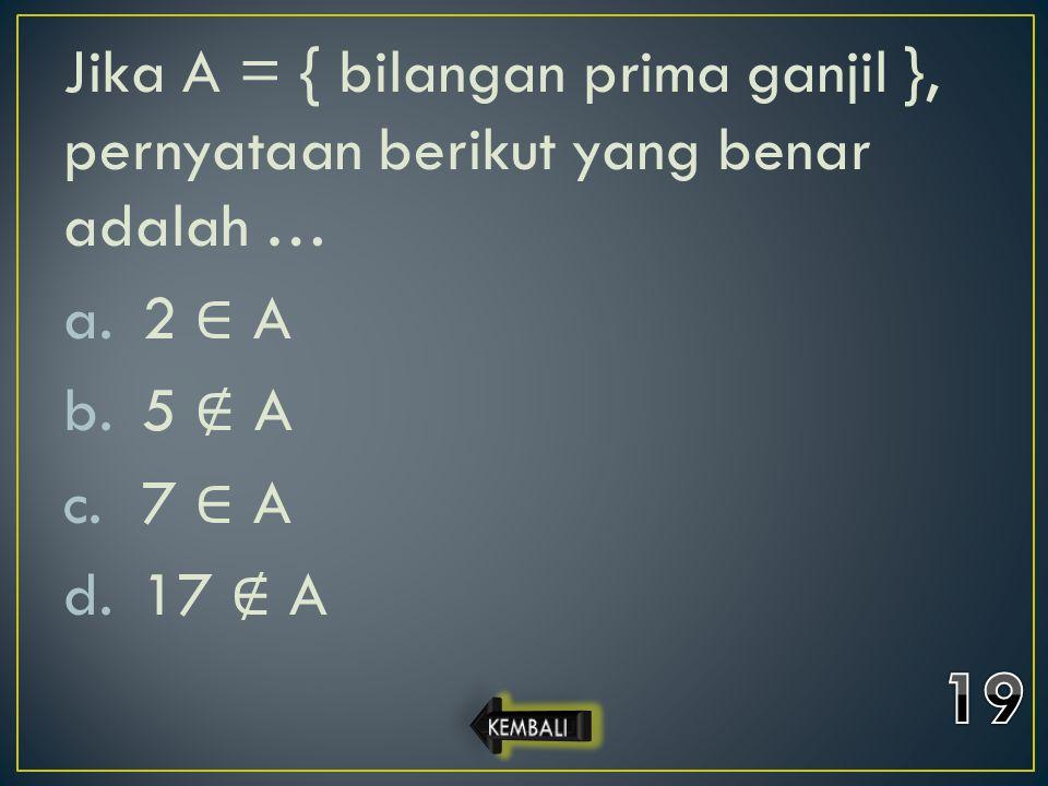 Jika A = { bilangan prima ganjil }, pernyataan berikut yang benar adalah …