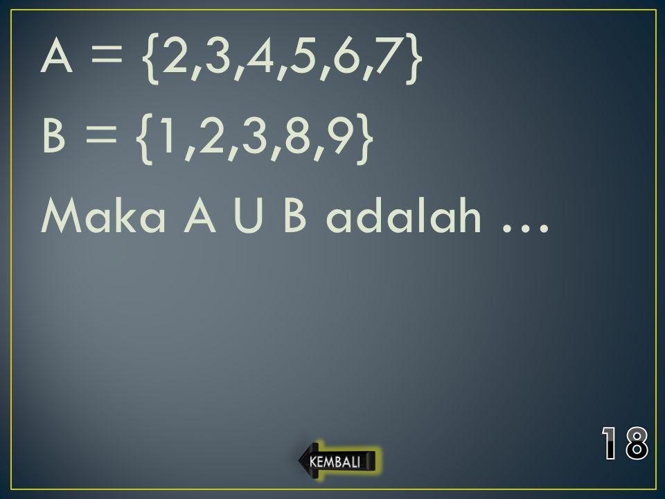 A = {2,3,4,5,6,7} B = {1,2,3,8,9} Maka A U B adalah …