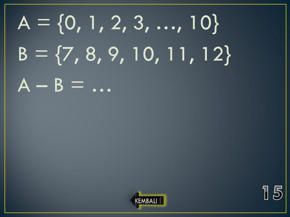 A = {0, 1, 2, 3, …, 10} B = {7, 8, 9, 10, 11, 12} A – B = … 15 KEMBALI