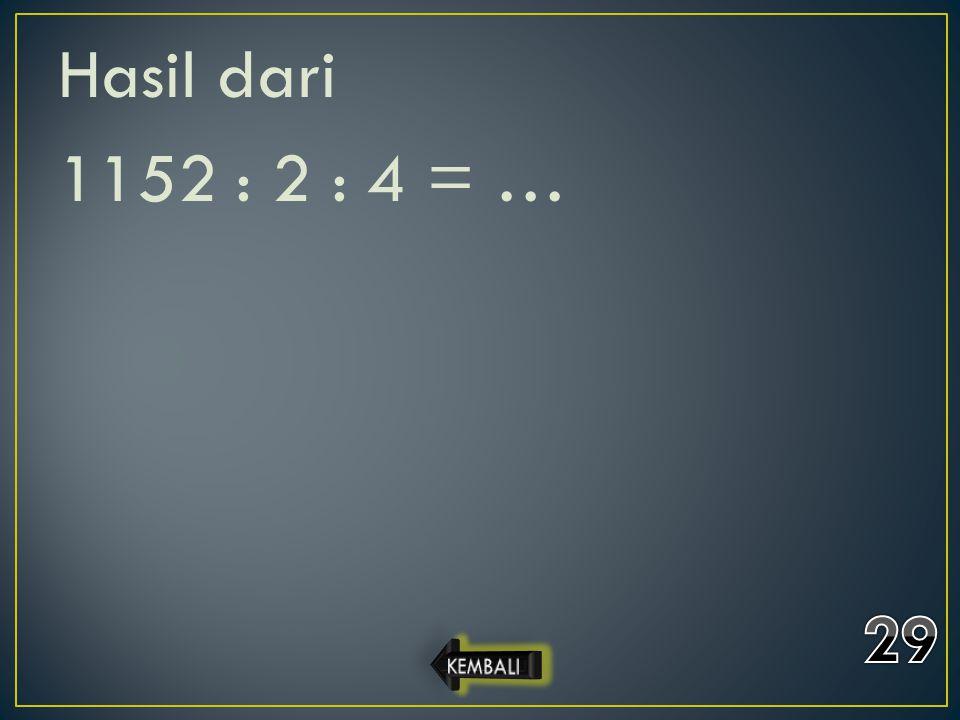 Hasil dari 1152 : 2 : 4 = … 29 KEMBALI