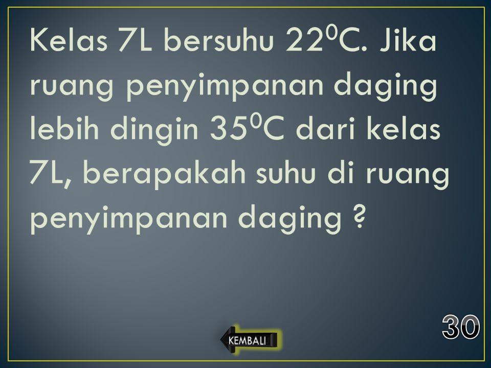 Kelas 7L bersuhu 220C. Jika ruang penyimpanan daging lebih dingin 350C dari kelas 7L, berapakah suhu di ruang penyimpanan daging
