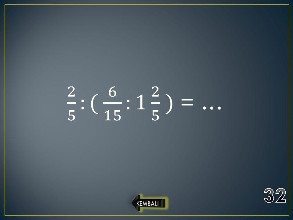 2 5 :( 6 15 :1 2 5 ) = … 32 KEMBALI