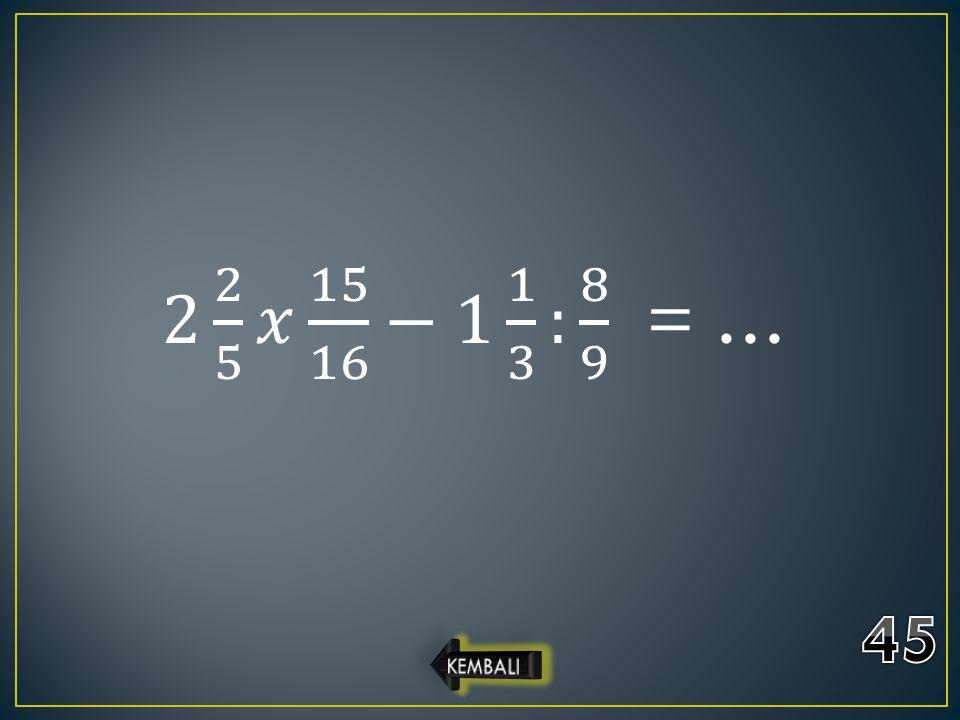 2 2 5 𝑥 15 16 −1 1 3 : 8 9 = … 45 KEMBALI