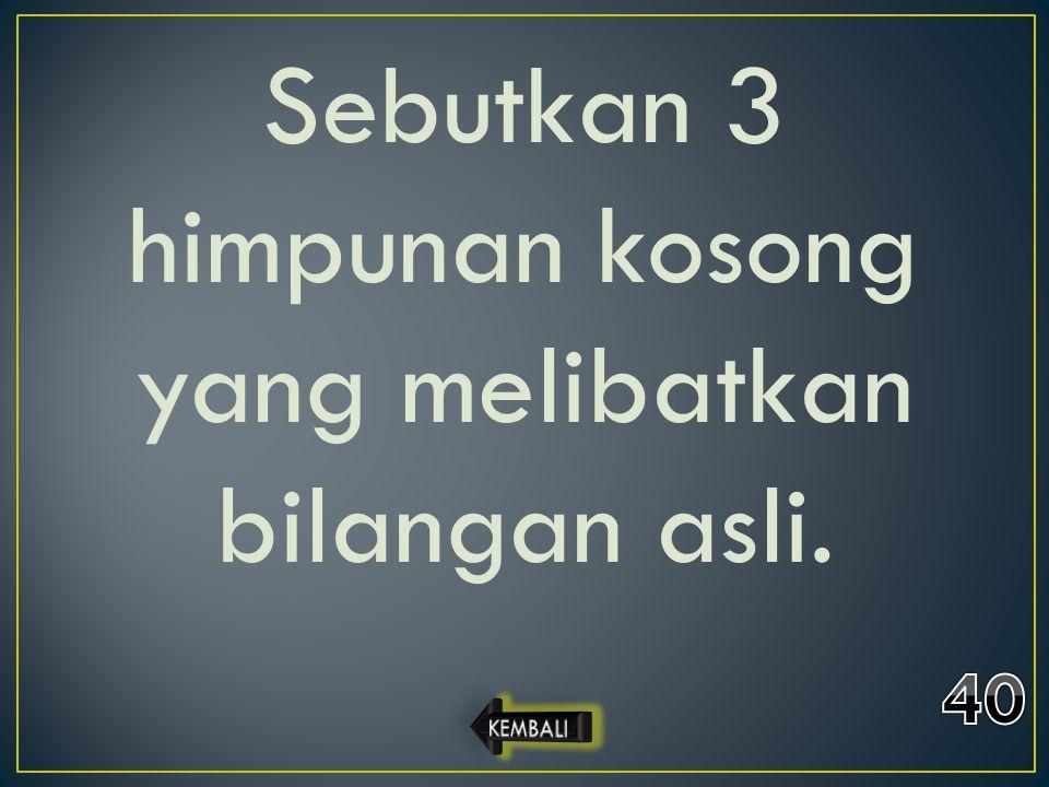 Sebutkan 3 himpunan kosong yang melibatkan bilangan asli.