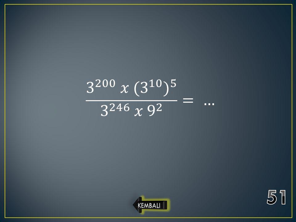 3 200 𝑥 ( 3 10 ) 5 3 246 𝑥 9 2 = … 51 KEMBALI