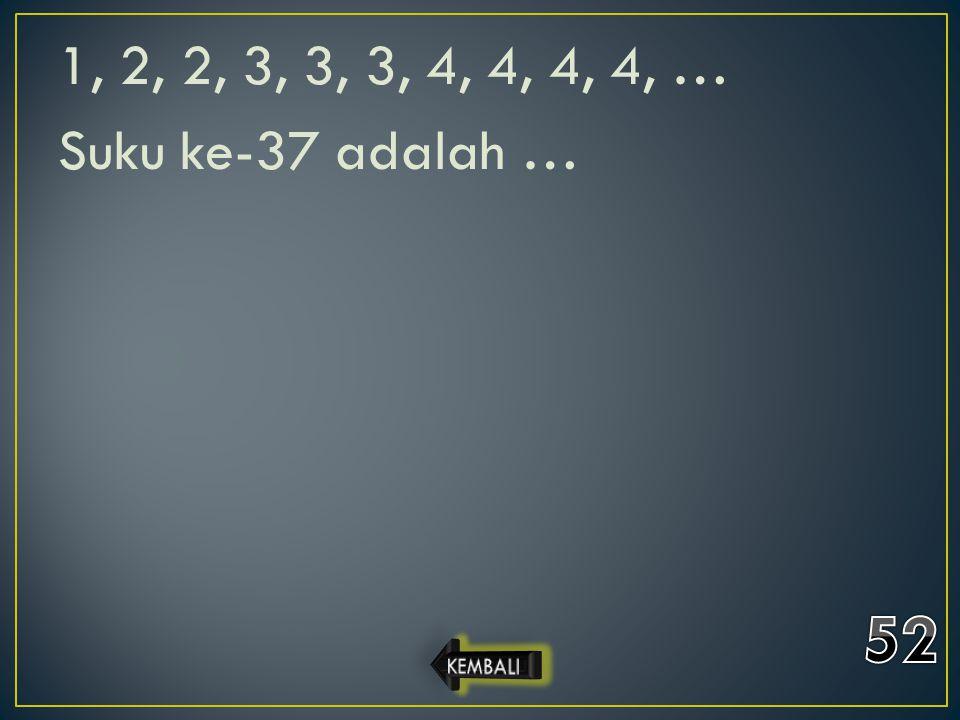 1, 2, 2, 3, 3, 3, 4, 4, 4, 4, … Suku ke-37 adalah … 52 KEMBALI