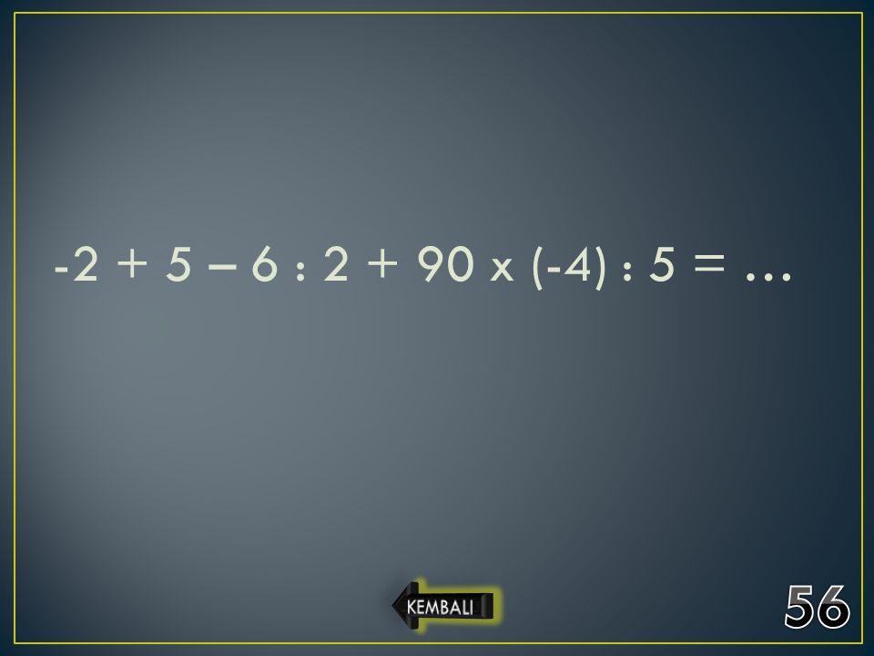 -2 + 5 – 6 : 2 + 90 x (-4) : 5 = … 56 KEMBALI