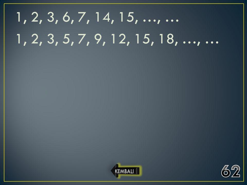 1, 2, 3, 6, 7, 14, 15, …, … 1, 2, 3, 5, 7, 9, 12, 15, 18, …, … 62 KEMBALI