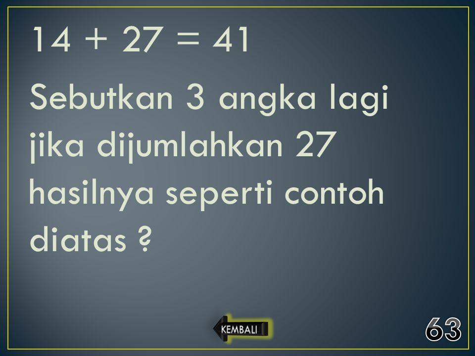 14 + 27 = 41 Sebutkan 3 angka lagi jika dijumlahkan 27 hasilnya seperti contoh diatas