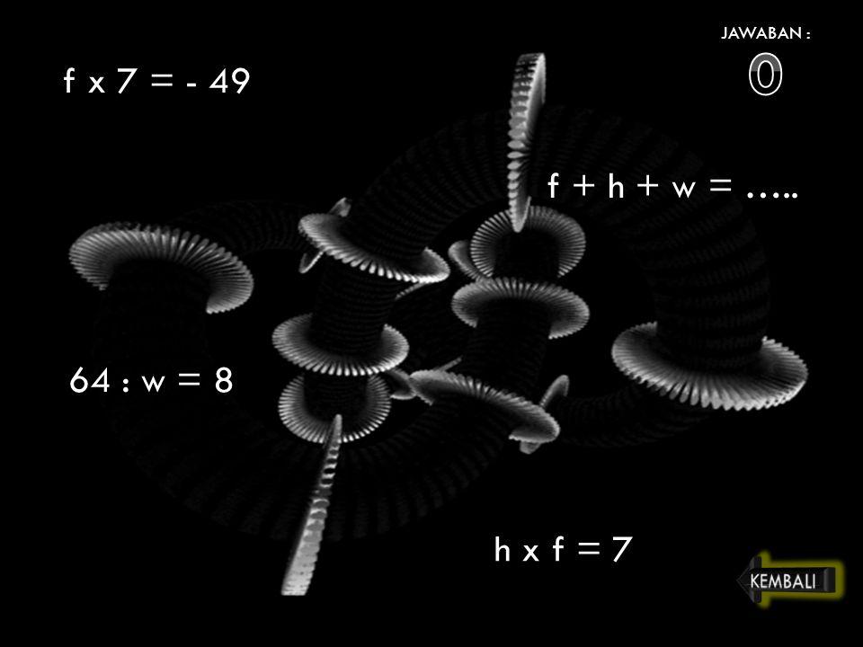 JAWABAN : f x 7 = - 49 f + h + w = ….. 64 : w = 8 h x f = 7 KEMBALI