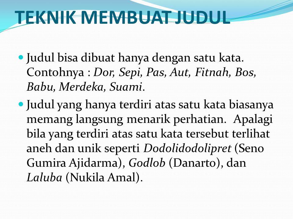 TEKNIK MEMBUAT JUDUL Judul bisa dibuat hanya dengan satu kata. Contohnya : Dor, Sepi, Pas, Aut, Fitnah, Bos, Babu, Merdeka, Suami.