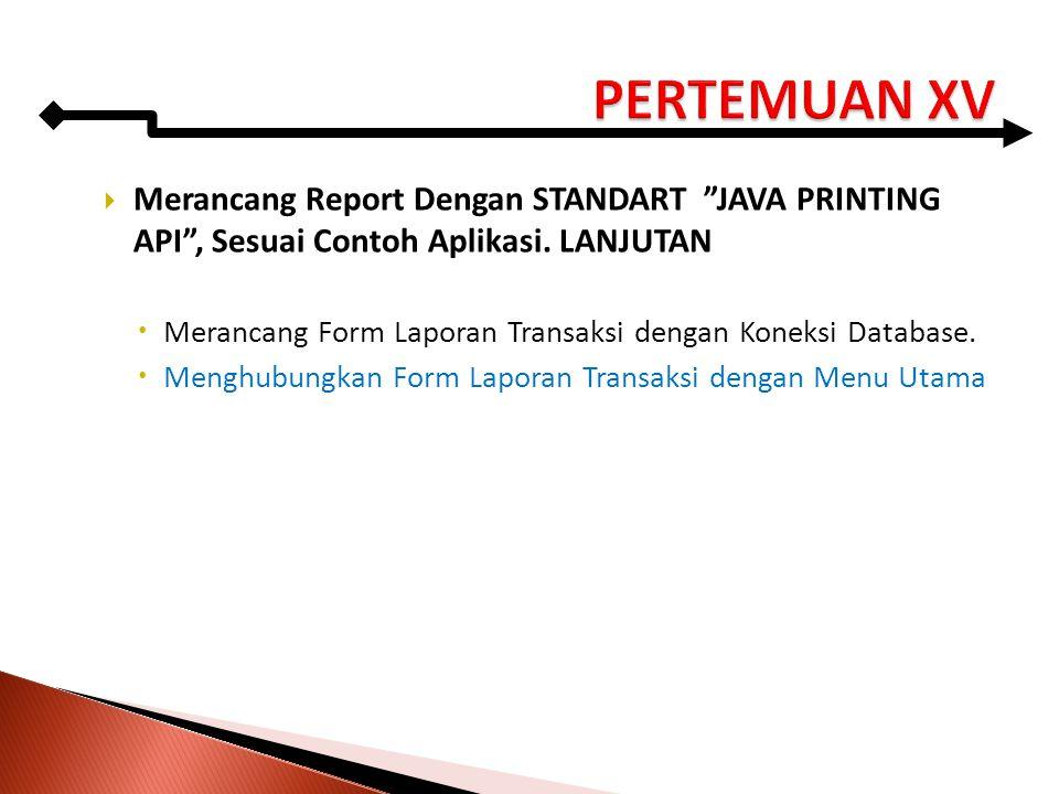 PERTEMUAN XV Merancang Report Dengan STANDART JAVA PRINTING API , Sesuai Contoh Aplikasi. LANJUTAN.