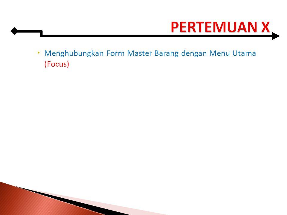 PERTEMUAN X Menghubungkan Form Master Barang dengan Menu Utama (Focus)