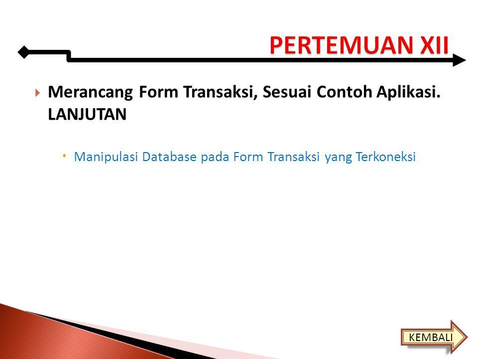 PERTEMUAN XII Merancang Form Transaksi, Sesuai Contoh Aplikasi. LANJUTAN. Manipulasi Database pada Form Transaksi yang Terkoneksi.