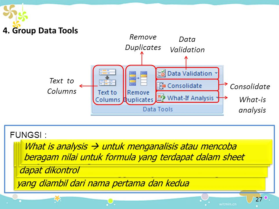 4. Group Data Tools Remove Duplicates. Data Validation. Text to Columns. Consolidate. What-is analysis.